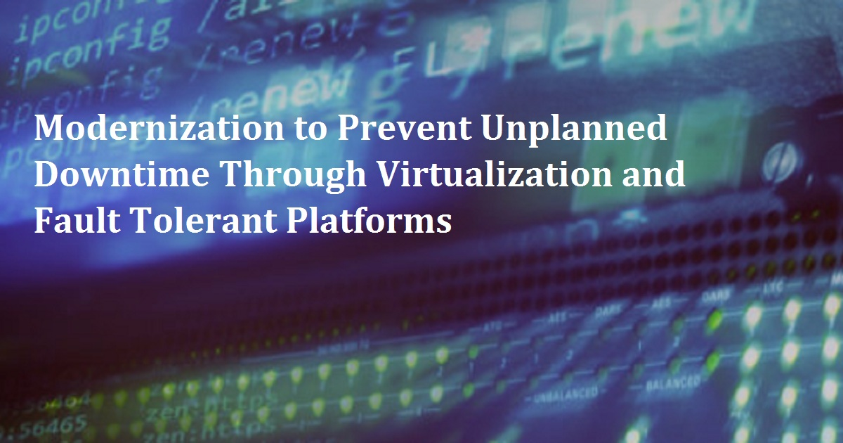 Modernization to Prevent Unplanned Downtime Through Virtualization and Fault Tolerant Platforms