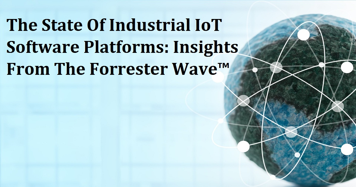 The State Of Industrial IoT Software Platforms: Insights From The Forrester Wave™