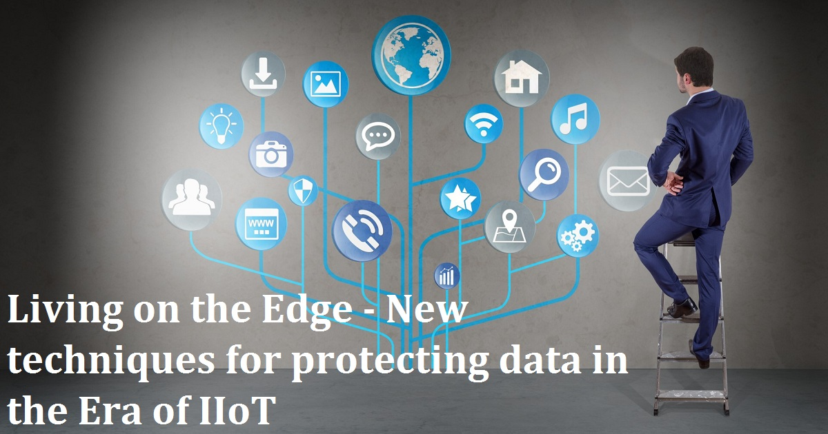 Living on the Edge - New techniques for protecting data in the Era of IIoT