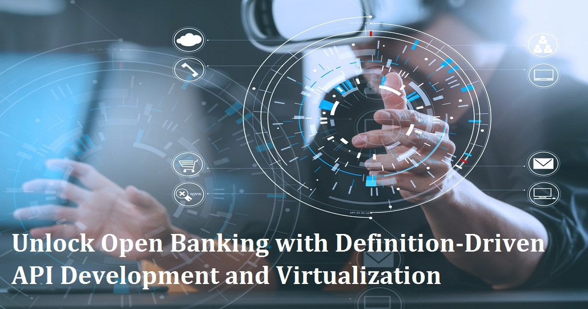 Unlock Open Banking with Definition-Driven API Development and Virtualization