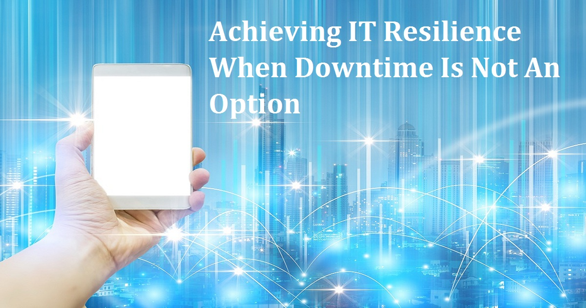 Achieving IT Resilience When Downtime Is Not An Option