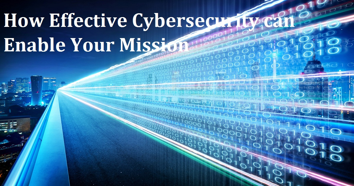 How Effective Cybersecurity can Enable Your Mission