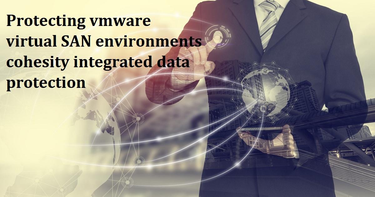 Protecting vmware virtual SAN environments cohesity integrated data protection
