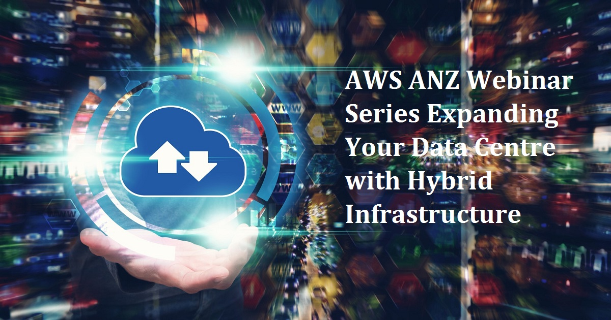 AWS ANZ Webinar Series Expanding Your Data Centre with Hybrid Infrastructure