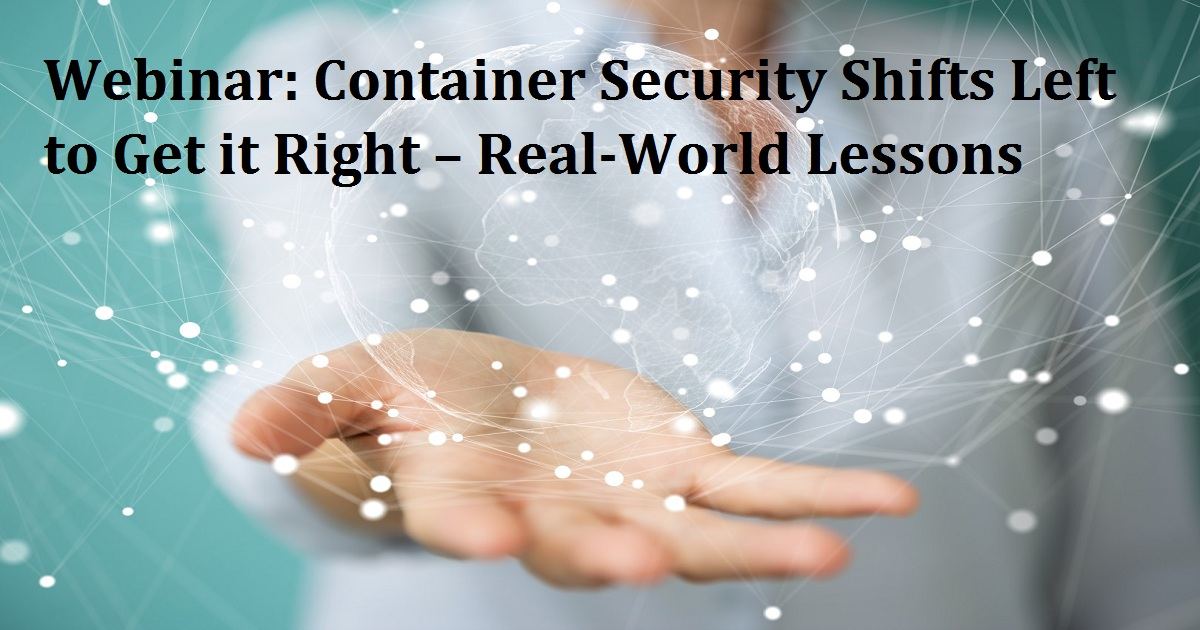 Webinar: Container Security Shifts Left to Get it Right – Real-World Lessons