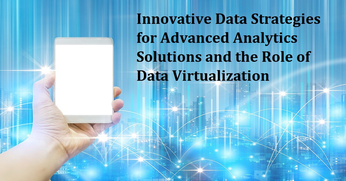 Innovative Data Strategies for Advanced Analytics Solutions and the Role of Data Virtualization