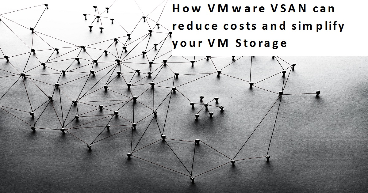 How VMware VSAN can reduce costs and simplify your VM Storage