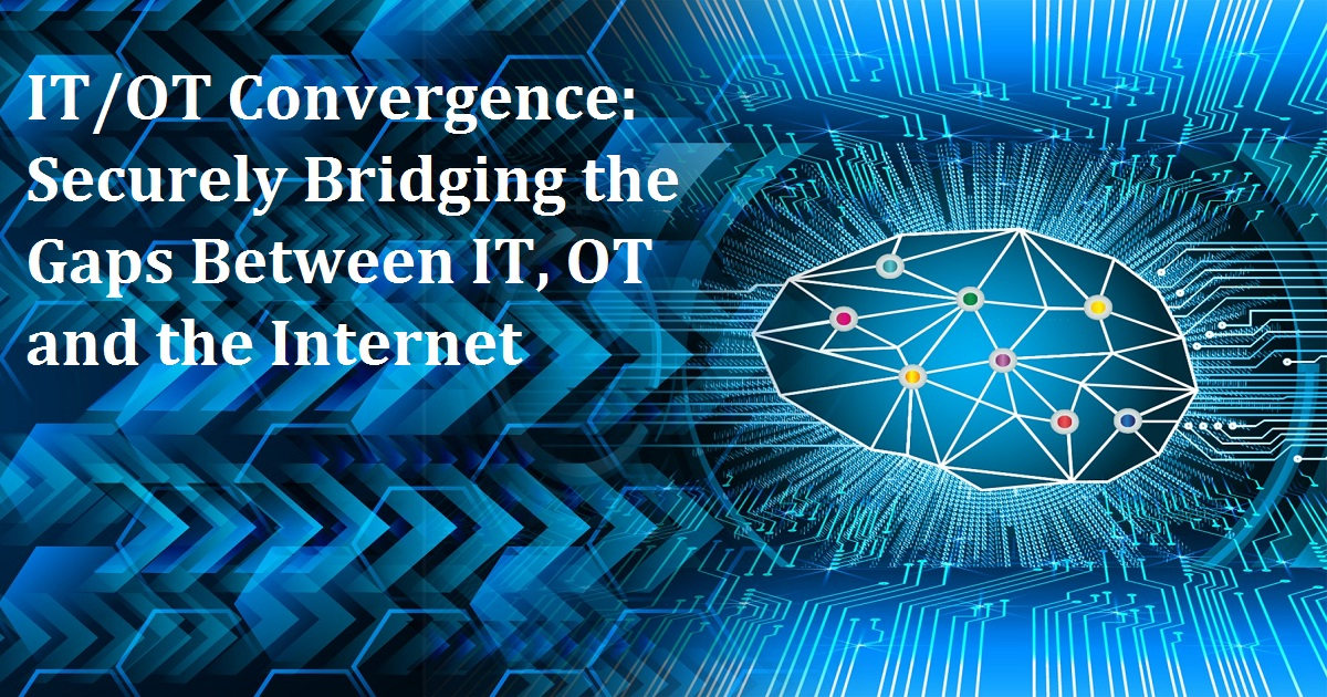 IT/OT Convergence: Securely Bridging the Gaps Between IT, OT and the Internet