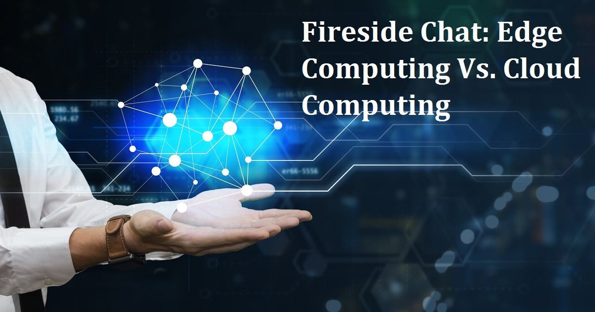 Fireside Chat: Edge Computing Vs. Cloud Computing