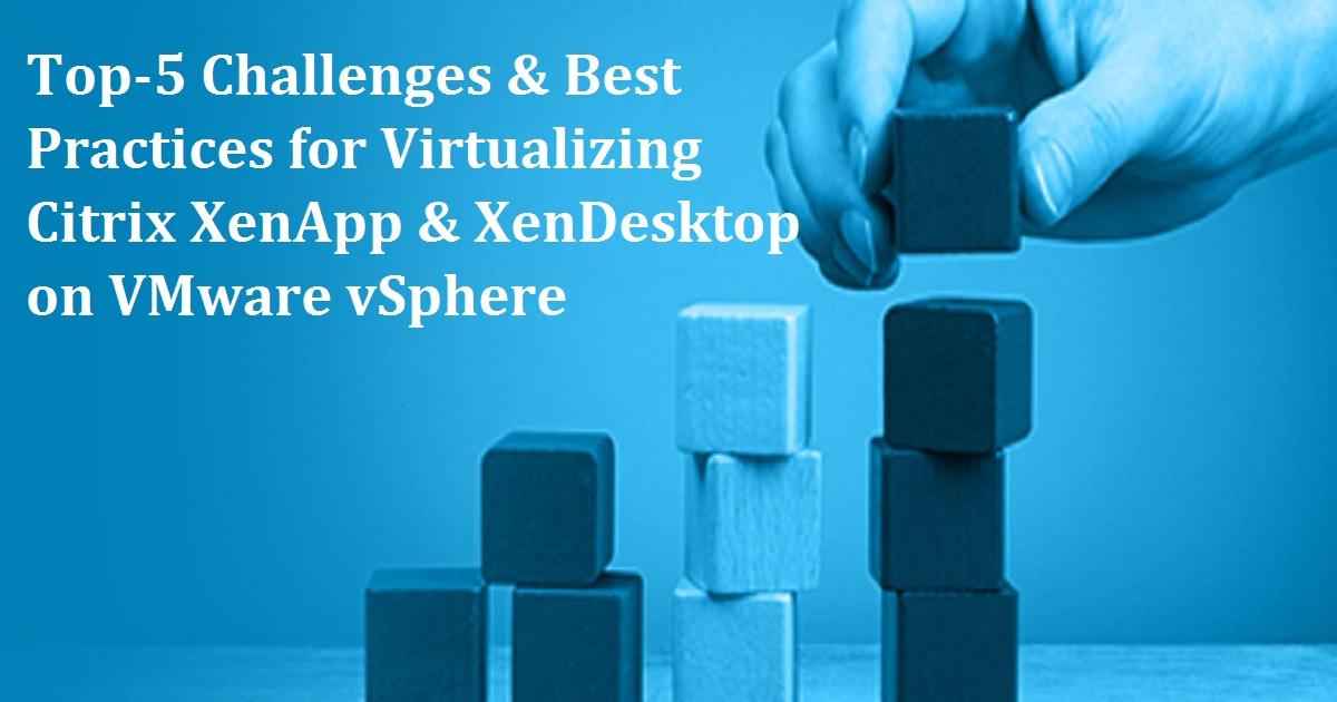 Top-5 Challenges & Best Practices for Virtualizing Citrix XenApp & XenDesktop on VMware vSphere
