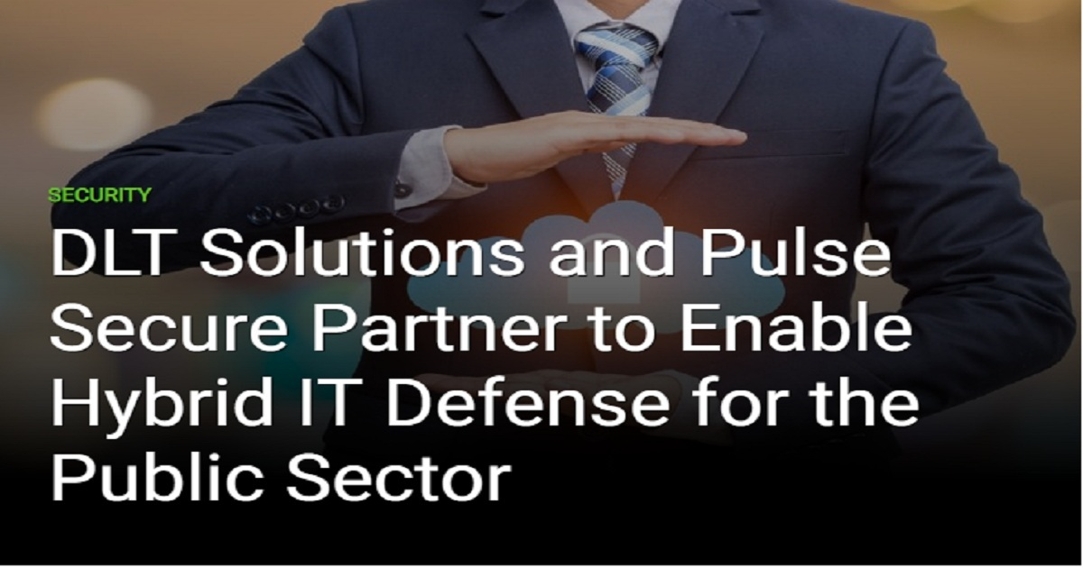 DLT SOLUTIONS AND PULSE SECURE PARTNER TO ENABLE HYBRID IT DEFENSE FOR THE PUBLIC SECTOR