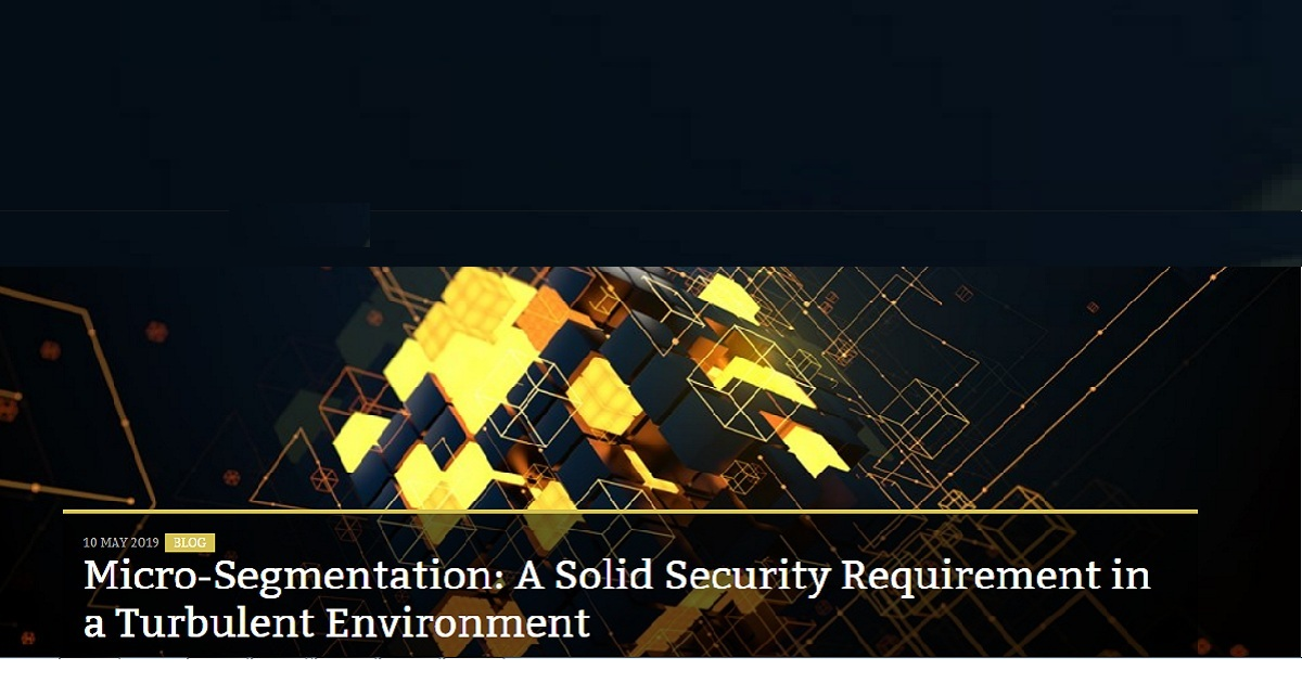 MICRO SEGMENTATION A SOLID SECURITY REQUIREMENT IN A TURBULENT ENVIRONMENT