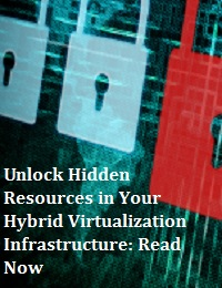 UNLOCK HIDDEN RESOURCES IN YOUR HYBRID VIRTUALIZATION INFRASTRUCTURE: READ NOW