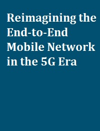 REIMAGINING THE END-TO-END MOBILE NETWORK IN THE 5G ERA