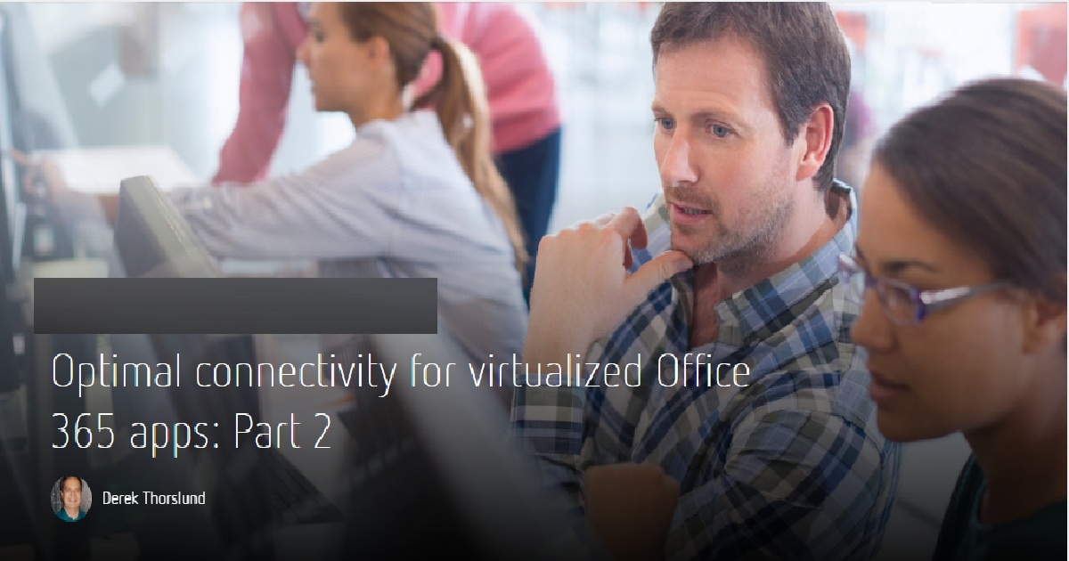 OPTIMAL CONNECTIVITY FOR VIRTUALIZED OFFICE 365 APPS: PART 2