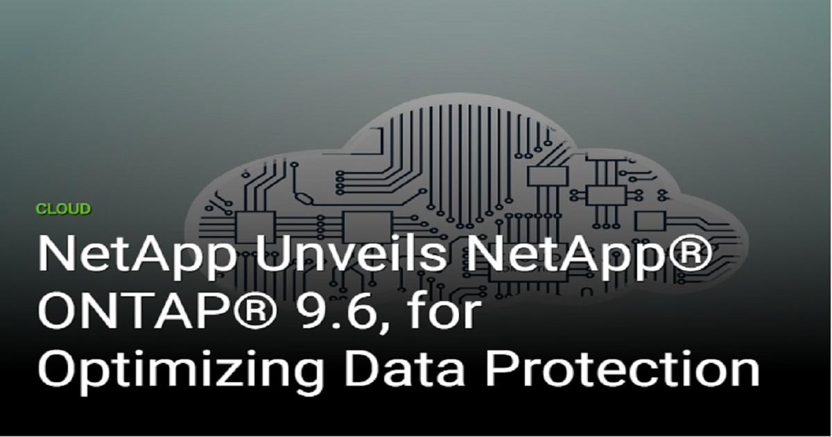 NETAPP UNVEILS NETAPP® ONTAP® 9.6, FOR OPTIMIZING DATA PROTECTION