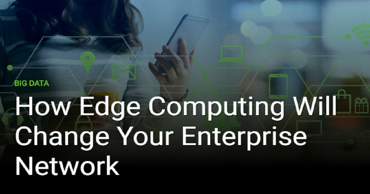 HOW EDGE COMPUTING WILL CHANGE YOUR ENTERPRISE NETWORK