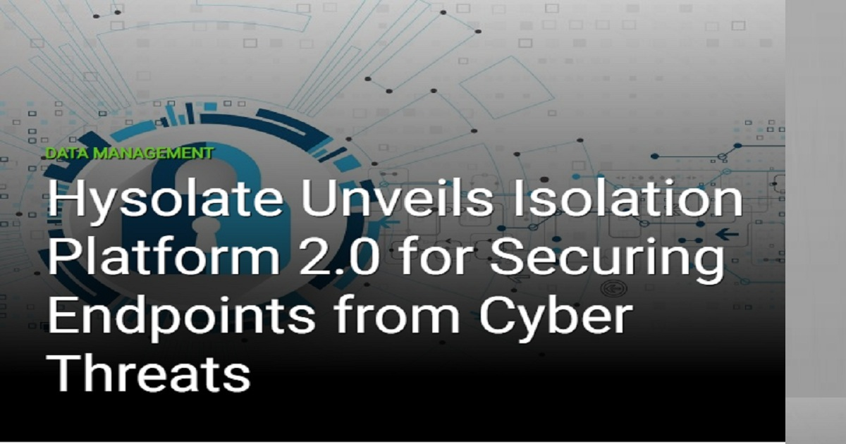 HYSOLATE UNVEILS ISOLATION PLATFORM 2.0 FOR SECURING ENDPOINTS FROM CYBER THREATS